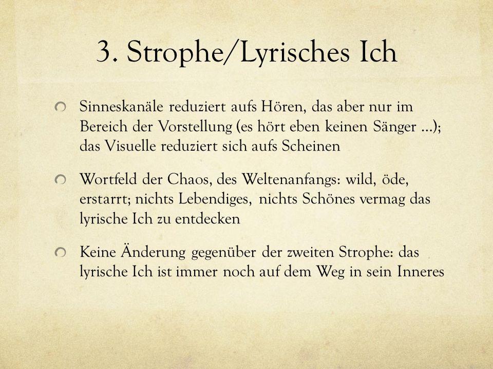 3. Strophe/Lyrisches Ich Sinneskanäle reduziert aufs Hören, das aber nur im Bereich der Vorstellung (es hört eben keinen Sänger …); das Visuelle reduz