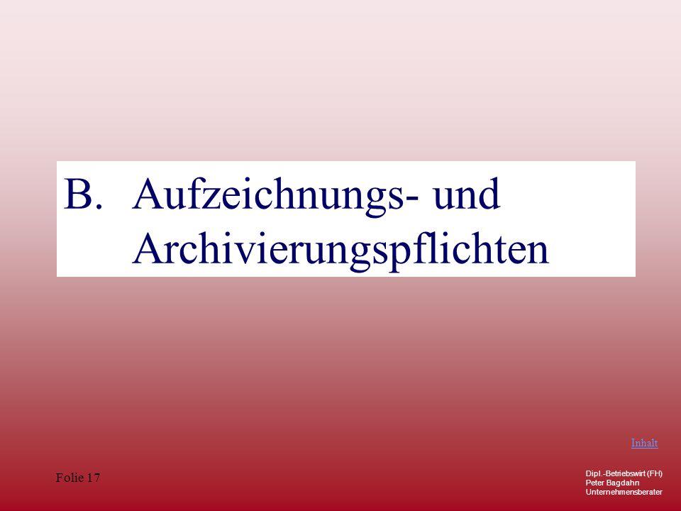 Dipl.-Betriebswirt (FH) Peter Bagdahn Unternehmensberater Folie 17 B. Aufzeichnungs- und Archivierungspflichten Inhalt