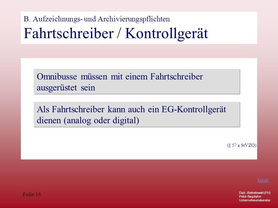 Dipl.-Betriebswirt (FH) Peter Bagdahn Unternehmensberater Folie 18 B. Aufzeichnungs- und Archivierungspflichten Fahrtschreiber / Kontrollgerät Omnibus