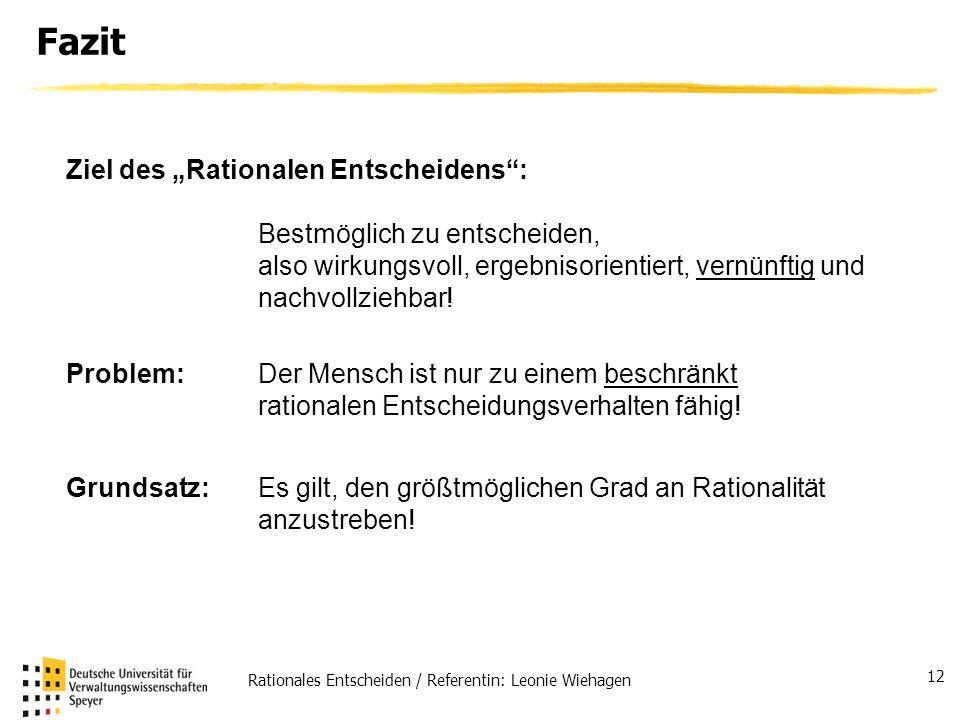 Rationales Entscheiden / Referentin: Leonie Wiehagen 12 Fazit Ziel des Rationalen Entscheidens: Bestmöglich zu entscheiden, also wirkungsvoll, ergebni