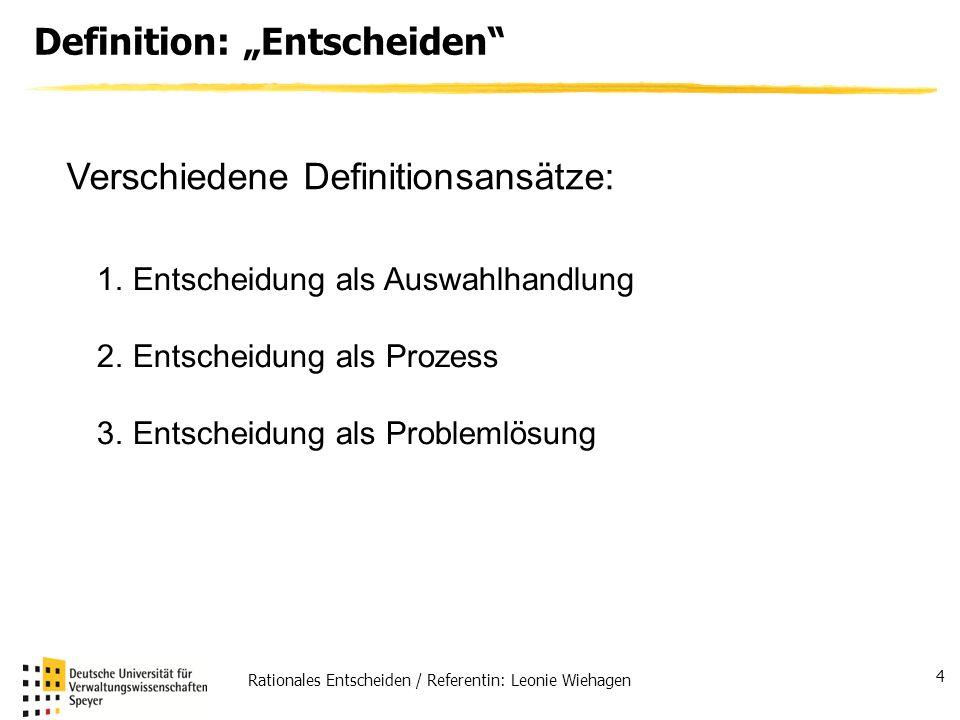 Rationales Entscheiden / Referentin: Leonie Wiehagen 4 Definition: Entscheiden Verschiedene Definitionsansätze: 1.Entscheidung als Auswahlhandlung 2.E