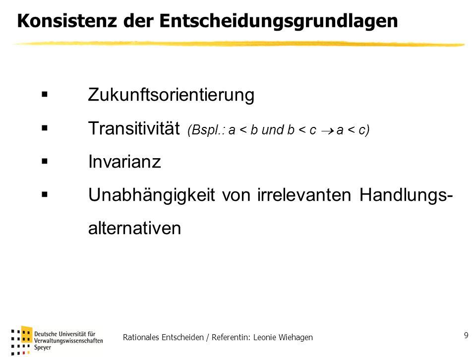 Rationales Entscheiden / Referentin: Leonie Wiehagen 9 Konsistenz der Entscheidungsgrundlagen Zukunftsorientierung Transitivität (Bspl.: a < b und b <