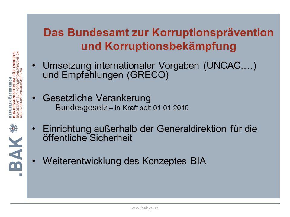 www.bak.gv.at Umsetzung internationaler Vorgaben (UNCAC,…) und Empfehlungen (GRECO) Gesetzliche Verankerung Bundesgesetz – in Kraft seit 01.01.2010 Ei