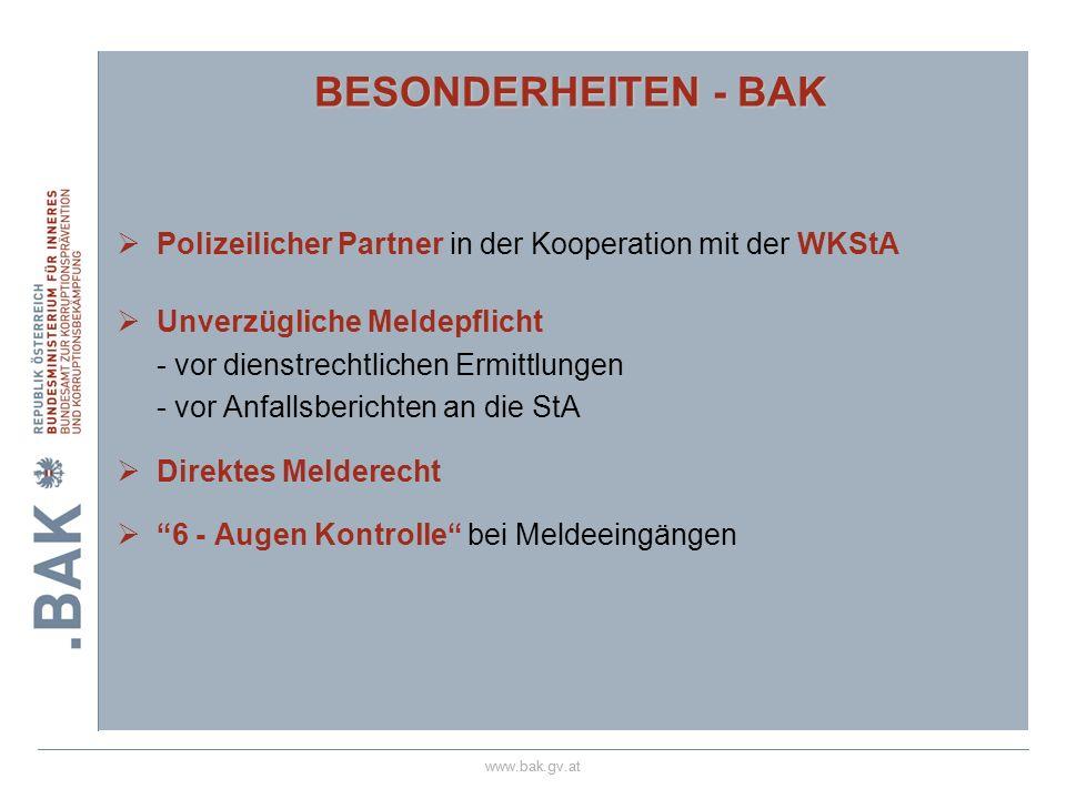 www.bak.gv.at BESONDERHEITEN - BAK Polizeilicher Partner in der Kooperation mit der WKStA Unverzügliche Meldepflicht - vor dienstrechtlichen Ermittlungen - vor Anfallsberichten an die StA Direktes Melderecht 6 - Augen Kontrolle bei Meldeeingängen