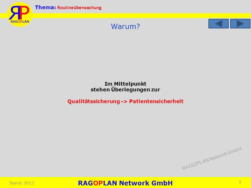 Thema: Routineüberwachung Stand: 2013 5 Warum? Im Mittelpunkt stehen Überlegungen zur Qualitätssicherung -> Patientensicherheit RAGOPLAN Network GmbH
