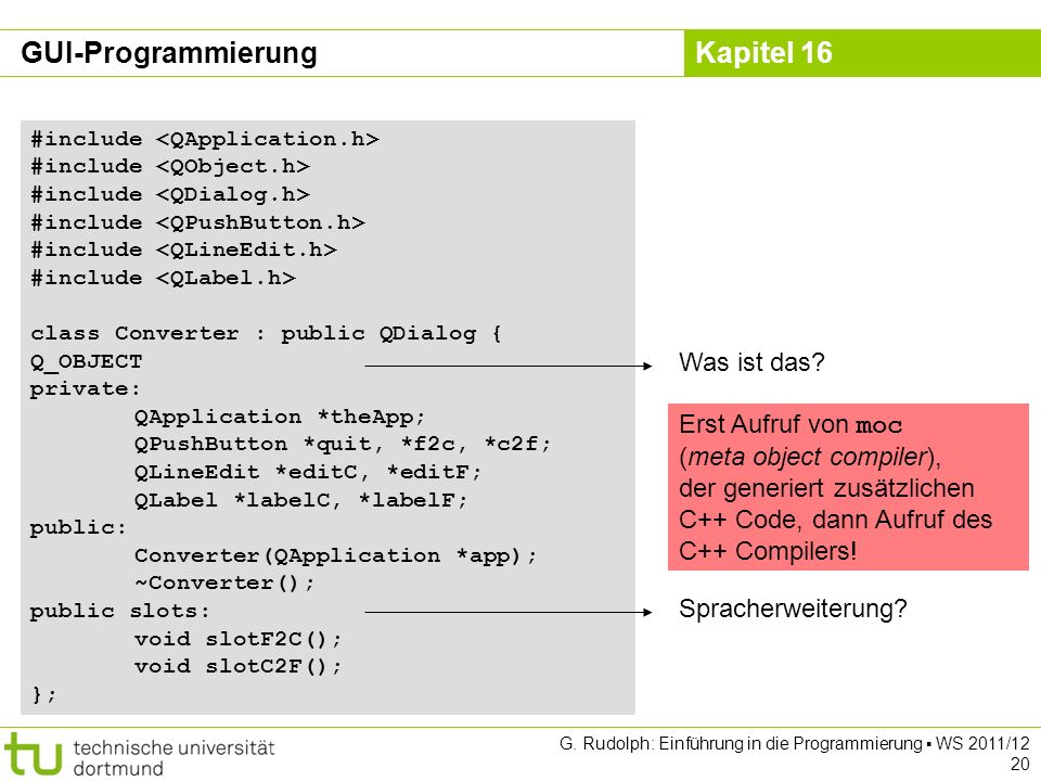 Kapitel 16 G. Rudolph: Einführung in die Programmierung WS 2011/12 20 #include class Converter : public QDialog { Q_OBJECT private: QApplication *theA