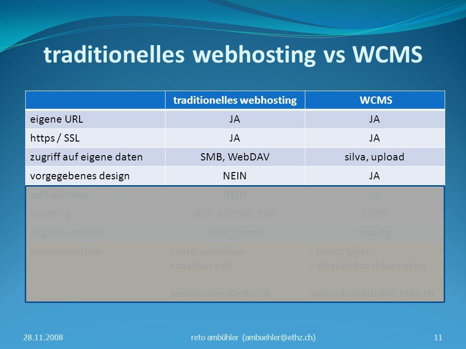 traditionelles webhosting vs WCMS traditionelles webhosting WCMS eigene URLJA https / SSLJA zugriff auf eigene datenSMB, WebDAVsilva, upload vorgegebenes designNEINJA editierhilfenNEINJA scriptingASP, ASP.net, PHPNEIN zugriffs-statistikWebTrendsanalog verantwortlich reto ambühler markus egli webmaster@ethz.ch bengt giger alessandro chiapparini wcms-betrieb@id.ethz.ch 28.11.200811reto ambühler (ambuehler@ethz.ch)