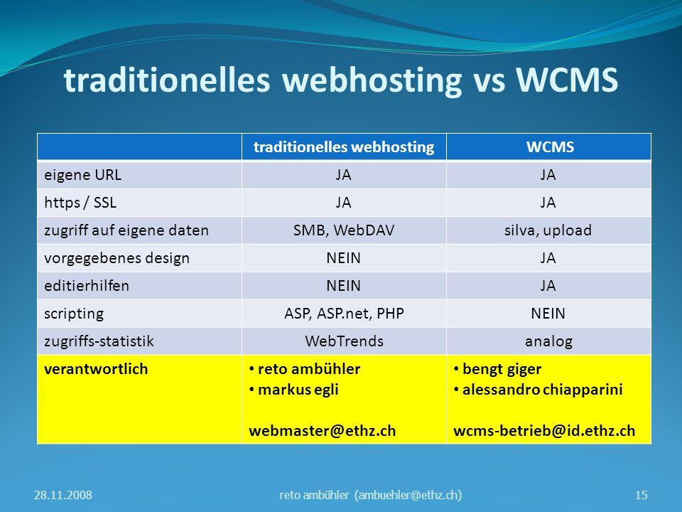 traditionelles webhosting vs WCMS traditionelles webhosting WCMS eigene URLJA https / SSLJA zugriff auf eigene datenSMB, WebDAVsilva, upload vorgegebenes designNEINJA editierhilfenNEINJA scriptingASP, ASP.net, PHPNEIN zugriffs-statistikWebTrendsanalog verantwortlich reto ambühler markus egli webmaster@ethz.ch bengt giger alessandro chiapparini wcms-betrieb@id.ethz.ch 28.11.200815reto ambühler (ambuehler@ethz.ch)