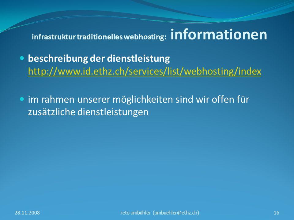 infrastruktur traditionelles webhosting: informationen beschreibung der dienstleistung http://www.id.ethz.ch/services/list/webhosting/index http://www.id.ethz.ch/services/list/webhosting/index im rahmen unserer möglichkeiten sind wir offen für zusätzliche dienstleistungen 28.11.200816reto ambühler (ambuehler@ethz.ch)