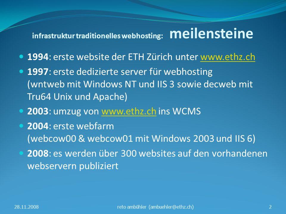 infrastruktur traditionelles webhosting: meilensteine 1994: erste website der ETH Zürich unter www.ethz.chwww.ethz.ch 1997: erste dedizierte server für webhosting (wntweb mit Windows NT und IIS 3 sowie decweb mit Tru64 Unix und Apache) 2003: umzug von www.ethz.ch ins WCMSwww.ethz.ch 2004: erste webfarm (webcow00 & webcow01 mit Windows 2003 und IIS 6) 2008: es werden über 300 websites auf den vorhandenen webservern publiziert 28.11.20082reto ambühler (ambuehler@ethz.ch)