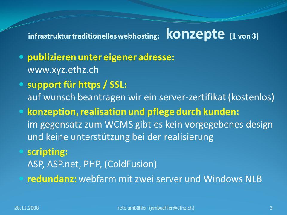 infrastruktur traditionelles webhosting: konzepte (2 von 3) konfiguration mittels scripts: PowerShell scripts stellen sicher, dass beide server gleich konfiguriert sind datenreplikation mit DFSR: distributed file system replication ist bestandteil von Windows Server 2003 / 2008 autoren arbeiten mit persönlichem NETHZ-konto: wir erstellen pro web eine WebEditoren gruppe, autoren sind mitglied dieser gruppe; gastkonti für externe 28.11.20084reto ambühler (ambuehler@ethz.ch)