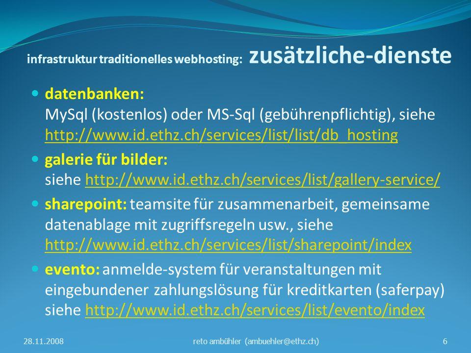 infrastruktur traditionelles webhosting: server-landschaft appweb3: ( application server ) - virtueller server - Windows 2003 mit IIS 6 & ColdFusion - produktiv webfarm: webcow00 & webcow01 - Dell PowerEdge 2450 - Windows 2003 mit IIS 6 & Application Center 2000 - produktiv (abschaltung ende Q1 2009) webfarm1: webcow10 & webcow11 - virtuelle server - Windows 2003 mit IIS 6 & scripts & DFSR - produktiv webfarm2: webcow20 & webcow21 - virtuelle server - Windows 2008 mit IIS 7 & scripts & DFSR - quasi produktiv 28.11.20087reto ambühler (ambuehler@ethz.ch)