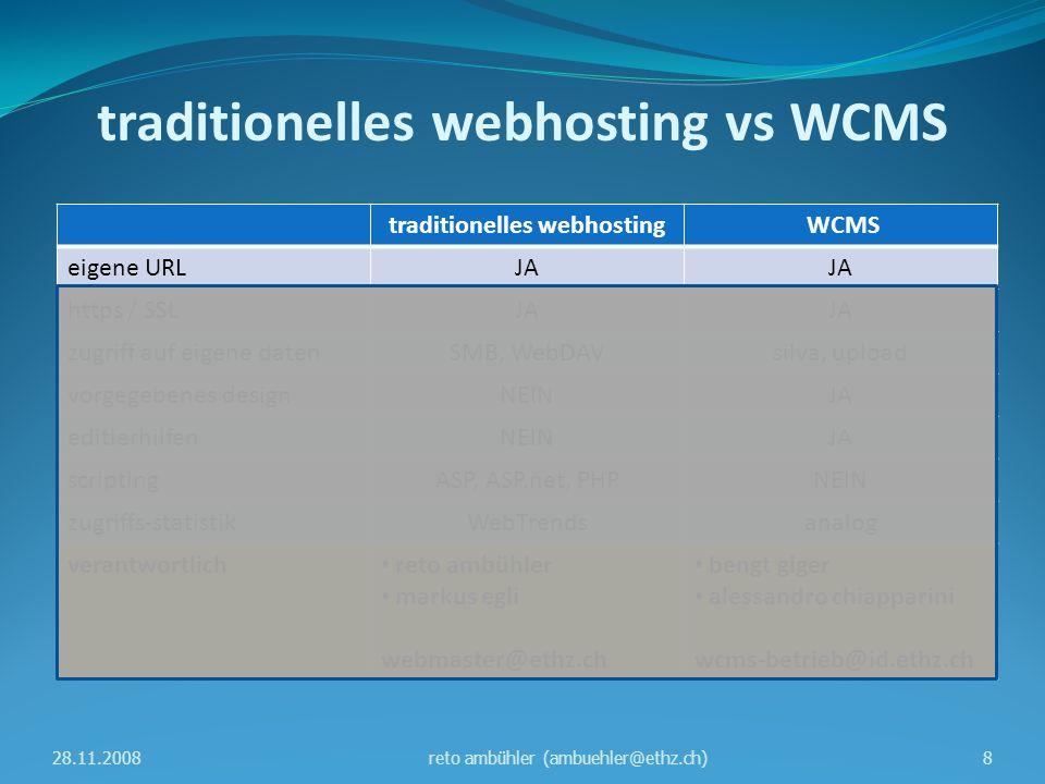 traditionelles webhosting vs WCMS traditionelles webhosting WCMS eigene URLJA https / SSLJA zugriff auf eigene datenSMB, WebDAVsilva, upload vorgegebenes designNEINJA editierhilfenNEINJA scriptingASP, ASP.net, PHPNEIN zugriffs-statistikWebTrendsanalog verantwortlich reto ambühler markus egli webmaster@ethz.ch bengt giger alessandro chiapparini wcms-betrieb@id.ethz.ch 28.11.20089reto ambühler (ambuehler@ethz.ch)