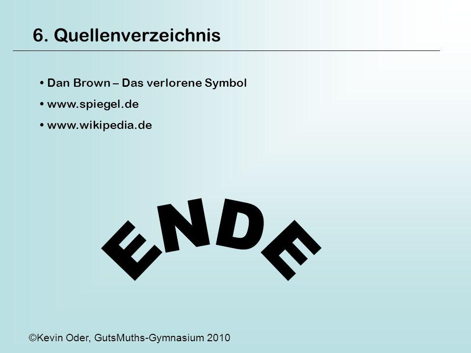 6. Quellenverzeichnis Dan Brown – Das verlorene Symbol www.spiegel.de www.wikipedia.de ©Kevin Oder, GutsMuths-Gymnasium 2010