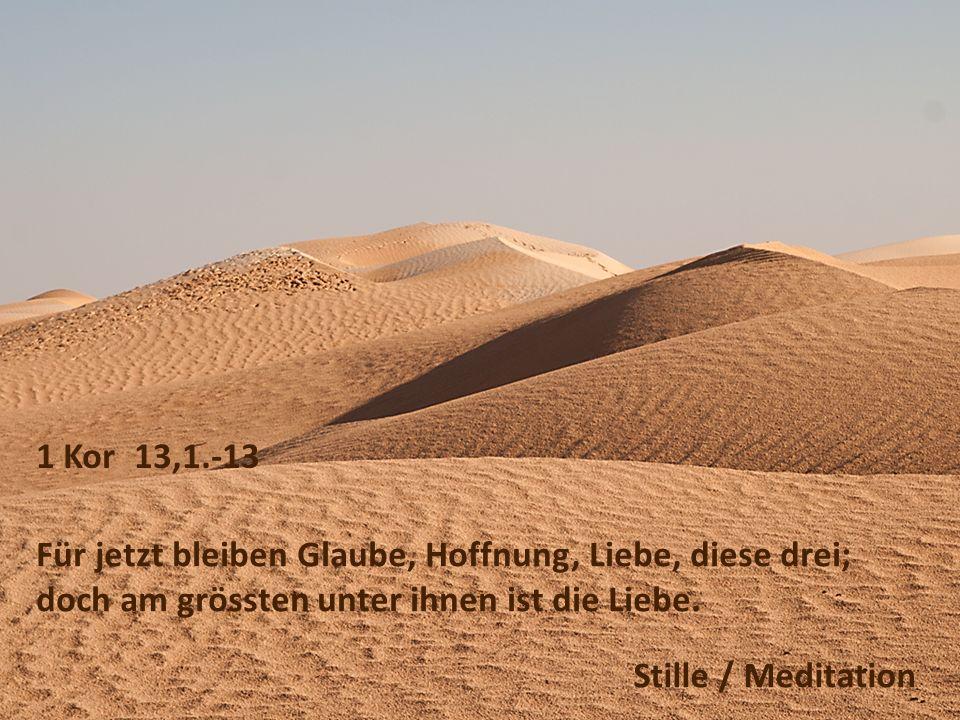 1 Kor 13,1.-13 Für jetzt bleiben Glaube, Hoffnung, Liebe, diese drei; doch am grössten unter ihnen ist die Liebe. Stille / Meditation