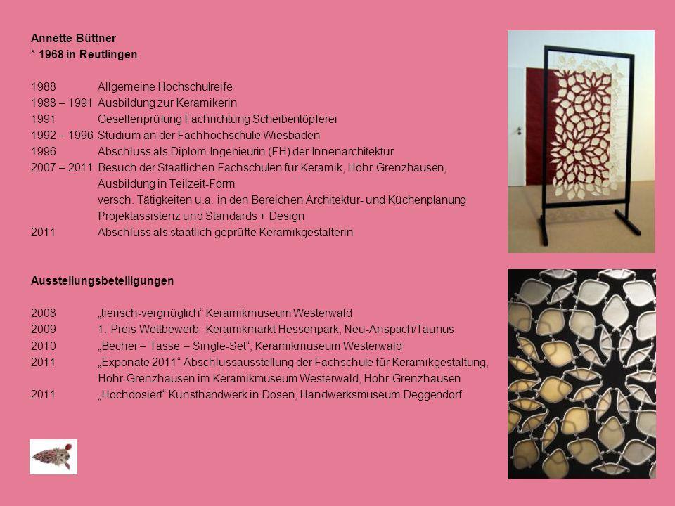 Annette Büttner * 1968 in Reutlingen 1988Allgemeine Hochschulreife 1988 – 1991Ausbildung zur Keramikerin 1991Gesellenprüfung Fachrichtung Scheibentöpf