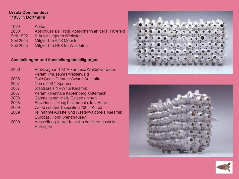 Ursula Commandeur * 1958 in Dortmund 1990 Abitur 2000 Abschluss als Produktdesignerin an der FH Krefeld Seit 1992 Arbeit in eigener Werkstatt Seit 200