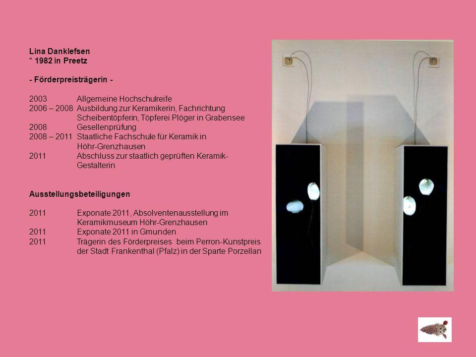 Lina Danklefsen * 1982 in Preetz - Förderpreisträgerin - 2003Allgemeine Hochschulreife 2006 – 2008Ausbildung zur Keramikerin, Fachrichtung Scheibentöp