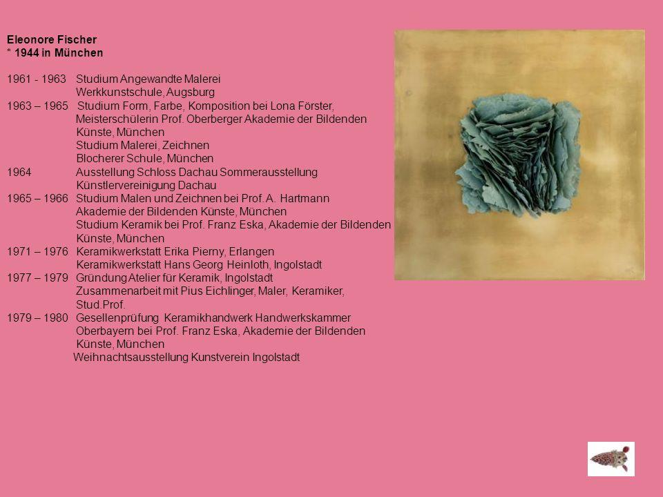 Eleonore Fischer * 1944 in München 1961 - 1963 Studium Angewandte Malerei Werkkunstschule, Augsburg 1963 – 1965 Studium Form, Farbe, Komposition bei L