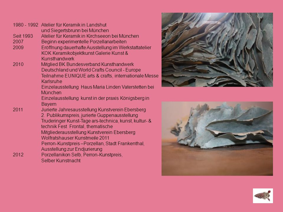 1980 - 1992 Atelier für Keramik in Landshut und Siegertsbrunn bei München Seit 1993 Atelier für Keramik in Kirchseeon bei München 2007Beginn experimen