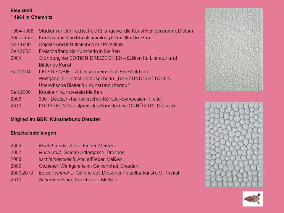 Else Gold * 1964 in Chemnitz 1984-1988 Studium an der Fachschule für angewandte Kunst Heiligendamm, Diplom 90er Jahre Kunstvermittlerin Kunstsammlung