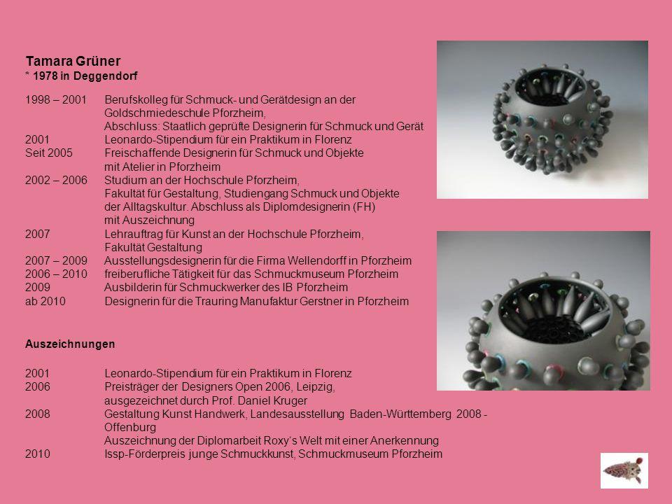 Tamara Grüner * 1978 in Deggendorf 1998 – 2001 Berufskolleg für Schmuck- und Gerätdesign an der Goldschmiedeschule Pforzheim, Abschluss: Staatlich gep
