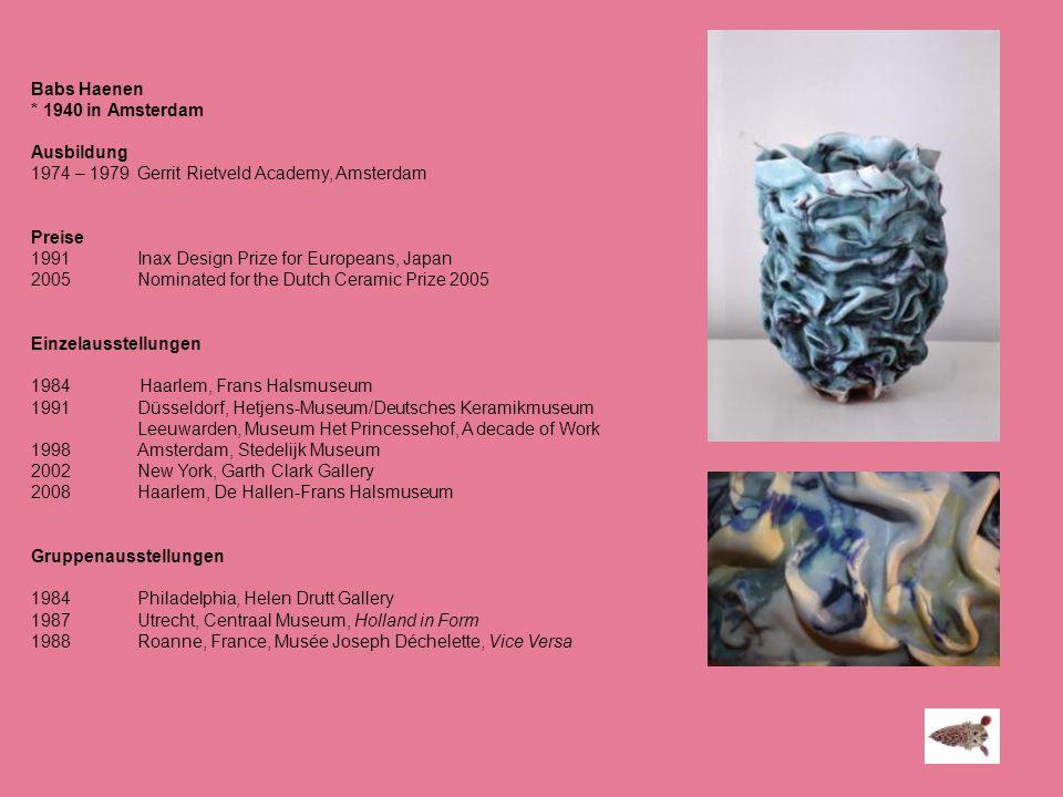 Babs Haenen * 1940 in Amsterdam Ausbildung 1974 – 1979Gerrit Rietveld Academy, Amsterdam Preise 1991Inax Design Prize for Europeans, Japan 2005Nominat