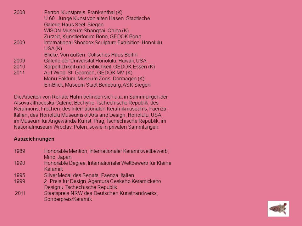 2008 Perron-Kunstpreis, Frankenthal (K) Ü 60. Junge Kunst von alten Hasen. Städtische Galerie Haus Seel, Siegen WISON Museum Shanghai, China (K) Zurze