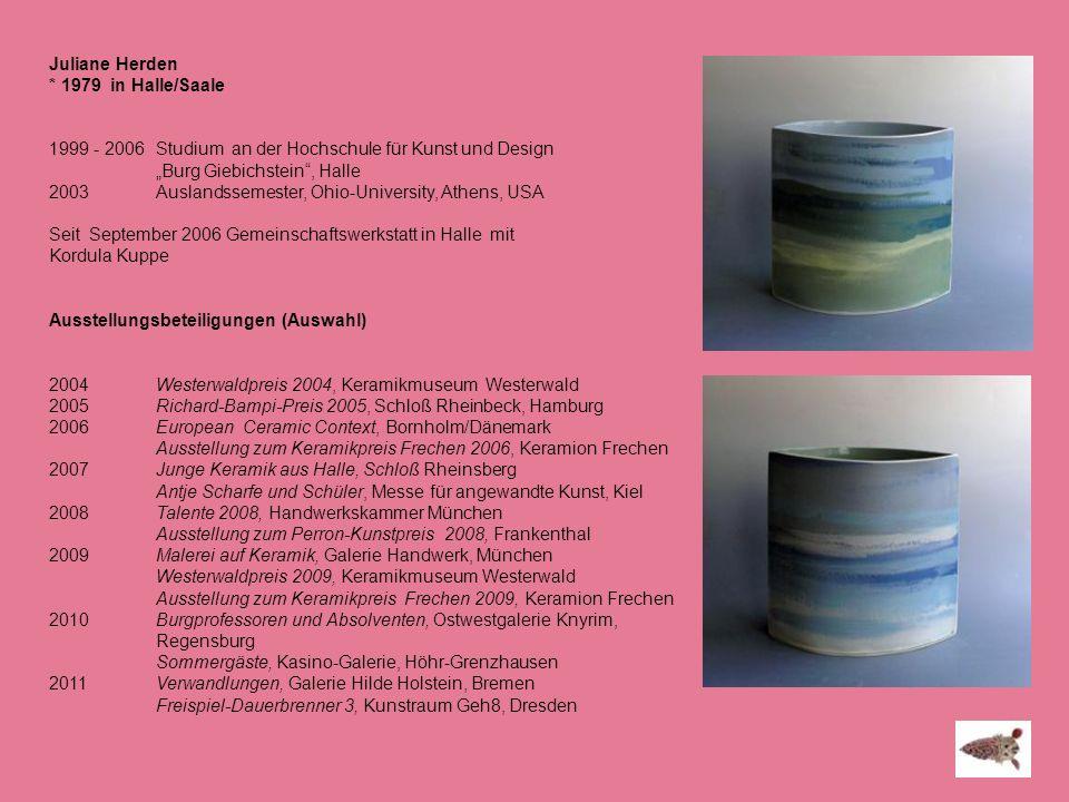 Juliane Herden * 1979 in Halle/Saale 1999 - 2006 Studium an der Hochschule für Kunst und Design Burg Giebichstein, Halle 2003 Auslandssemester, Ohio-U