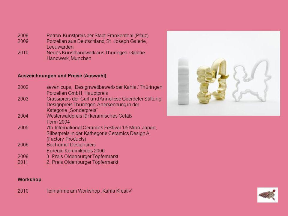 2008 Perron-Kunstpreis der Stadt Frankenthal (Pfalz) 2009 Porzellan aus Deutschland, St. Joseph Galerie, Leeuwarden 2010 Neues Kunsthandwerk aus Thüri