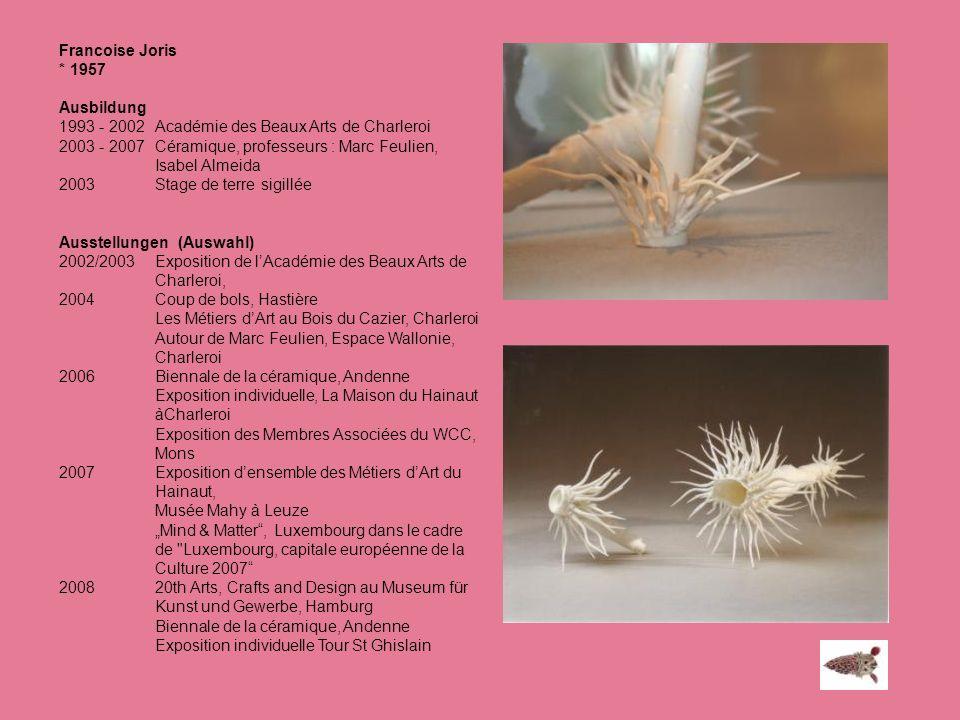 Francoise Joris * 1957 Ausbildung 1993 - 2002 Académie des Beaux Arts de Charleroi 2003 - 2007 Céramique, professeurs : Marc Feulien, Isabel Almeida 2