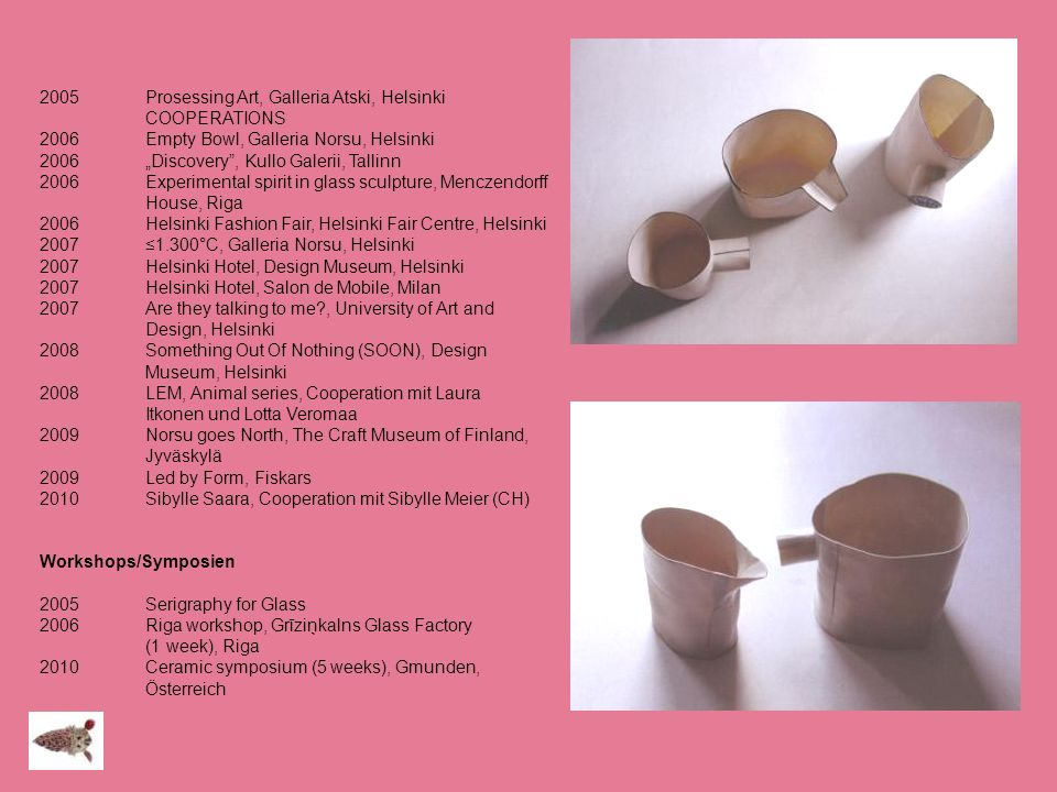 2005Prosessing Art, Galleria Atski, Helsinki COOPERATIONS 2006 Empty Bowl, Galleria Norsu, Helsinki 2006 Discovery, Kullo Galerii, Tallinn 2006 Experi
