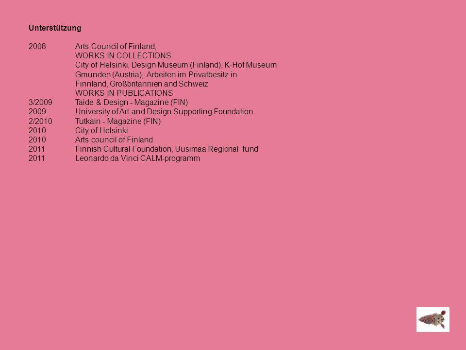Unterstützung 2008 Arts Council of Finland, WORKS IN COLLECTIONS City of Helsinki, Design Museum (Finland), K-Hof Museum Gmunden (Austria), Arbeiten i
