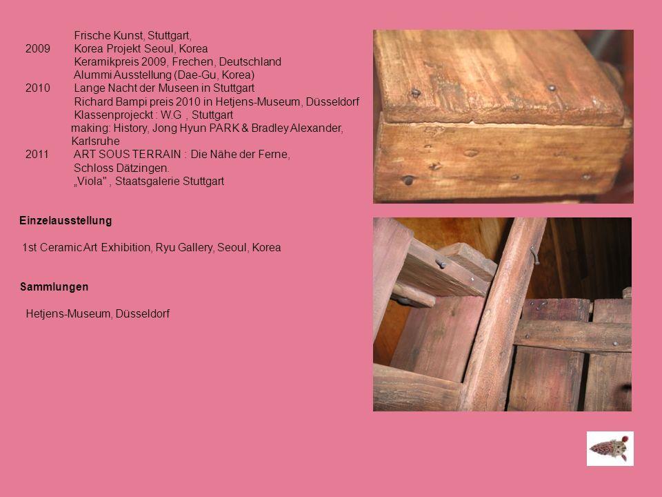 Frische Kunst, Stuttgart, 2009 Korea Projekt Seoul, Korea Keramikpreis 2009, Frechen, Deutschland Alummi Ausstellung (Dae-Gu, Korea) 2010 Lange Nacht