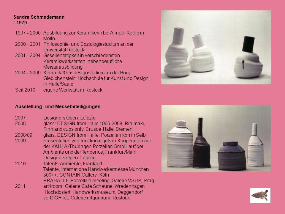 Sandra Schmedemann * 1979 1997 - 2000 Ausbildung zur Keramikerin bei Almuth Kothe in Mölln 2000 - 2001 Philosophie- und Soziologiestudium an der Unive