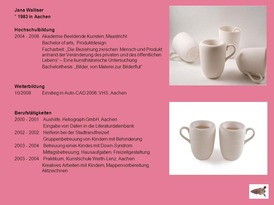 Jana Walliser * 1983 in Aachen Hochschulbildung 2004 - 2008 Akademie Beeldende Kunsten, Maastricht Bachelor of arts, Produktdesign Facharbeit: Die Bez