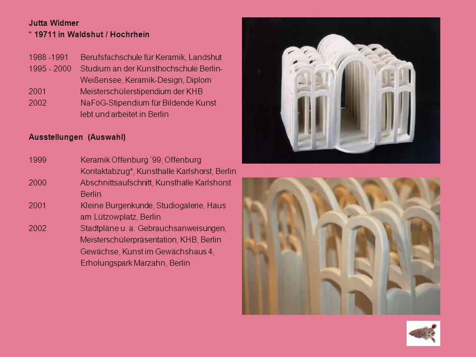Jutta Widmer * 19711 in Waldshut / Hochrhein 1988 -1991 Berufsfachschule für Keramik, Landshut 1995 - 2000 Studium an der Kunsthochschule Berlin- Weiß