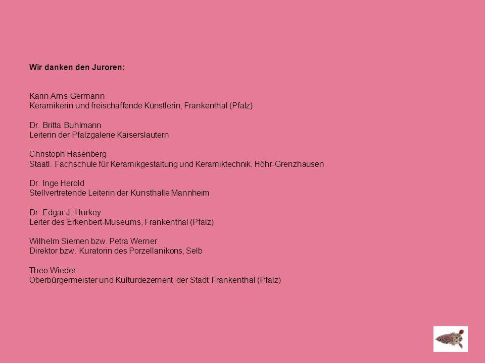 Wir danken den Juroren: Karin Arns-Germann Keramikerin und freischaffende Künstlerin, Frankenthal (Pfalz) Dr. Britta Buhlmann Leiterin der Pfalzgaleri