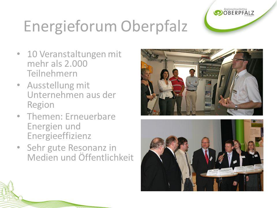 Energieforum Oberpfalz 10 Veranstaltungen mit mehr als 2.000 Teilnehmern Ausstellung mit Unternehmen aus der Region Themen: Erneuerbare Energien und Energieeffizienz Sehr gute Resonanz in Medien und Öffentlichkeit