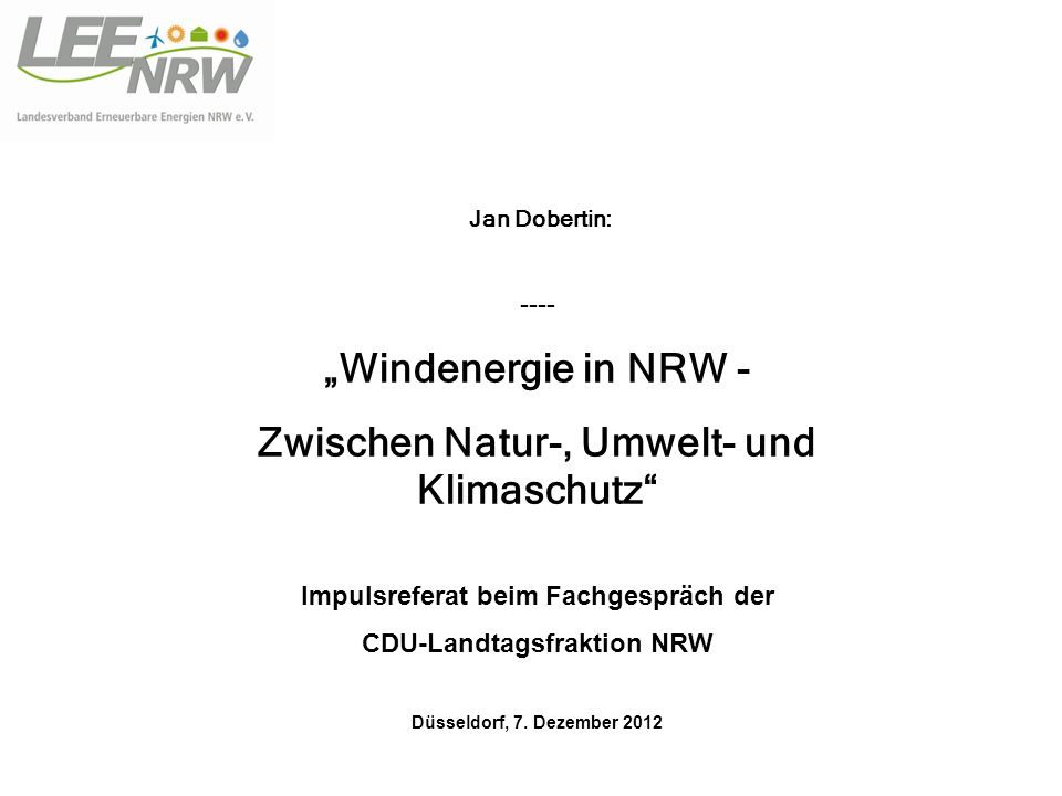 Jan Dobertin: ---- Windenergie in NRW - Zwischen Natur-, Umwelt- und Klimaschutz Impulsreferat beim Fachgespräch der CDU-Landtagsfraktion NRW Düsseldorf, 7.