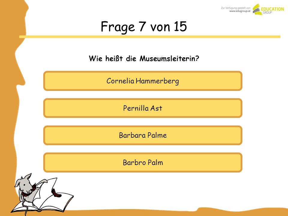 Pernilla Ast Barbara Palme Barbro Palm Frage 7 von 15 Wie heißt die Museumsleiterin? Cornelia Hammerberg