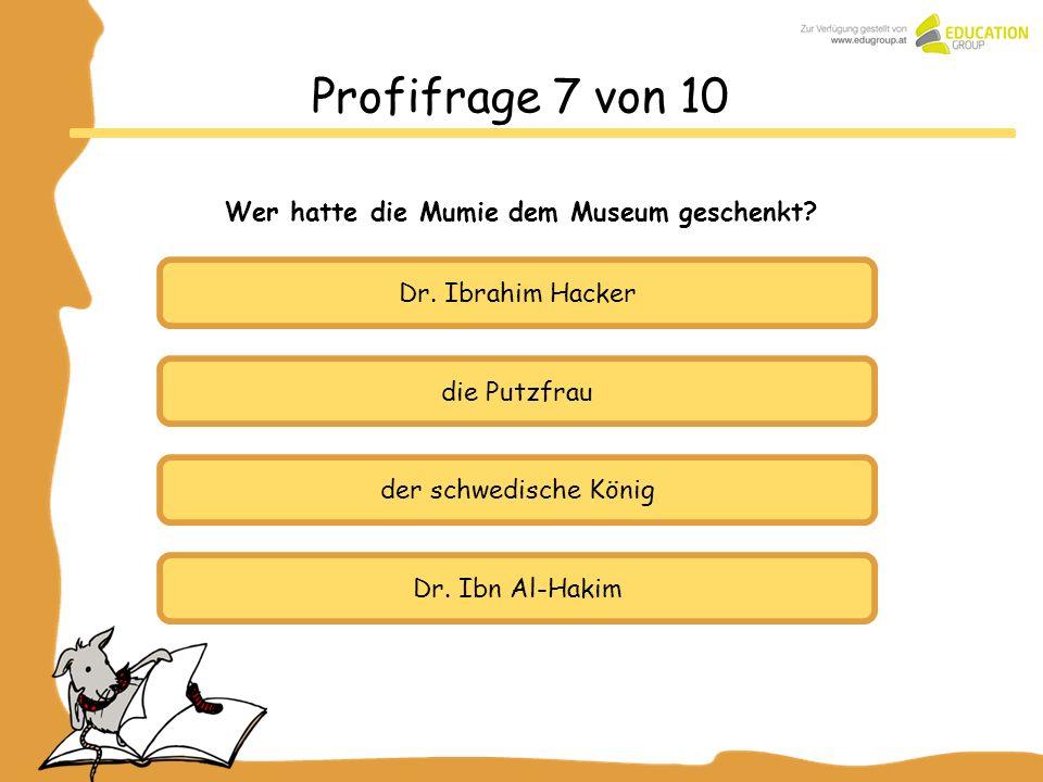 die Putzfrau der schwedische König Dr. Ibn Al-Hakim Profifrage 7 von 10 Wer hatte die Mumie dem Museum geschenkt? Dr. Ibrahim Hacker