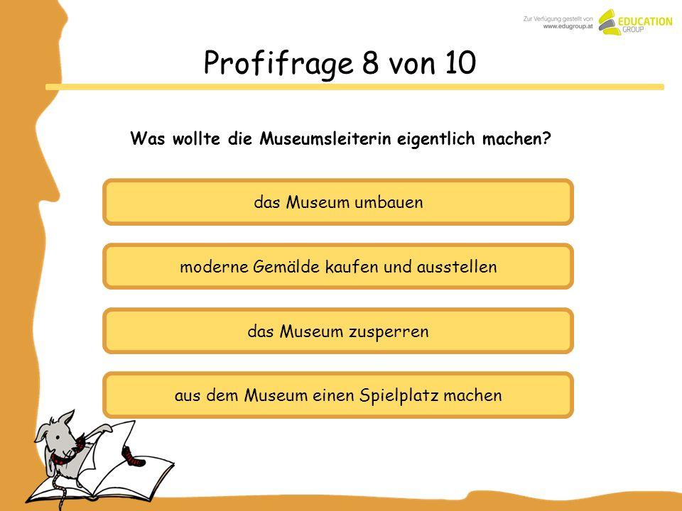 das Museum umbauen moderne Gemälde kaufen und ausstellen das Museum zusperren Profifrage 8 von 10 Was wollte die Museumsleiterin eigentlich machen? au