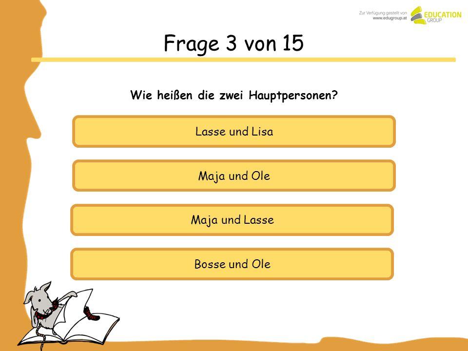Maja und Ole Maja und Lasse Bosse und Ole Frage 3 von 15 Wie heißen die zwei Hauptpersonen? Lasse und Lisa
