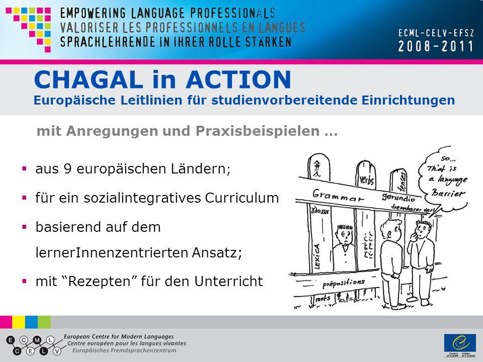 CHAGAL in ACTION Europäische Leitlinien für studienvorbereitende Einrichtungen aus 9 europäischen Ländern ; für ein sozialintegratives Curriculum; basierend auf dem lernerInnenzentrierten Ansatz; mit Rezepten für den Unterricht mit Anregungen und Praxisbeispielen …