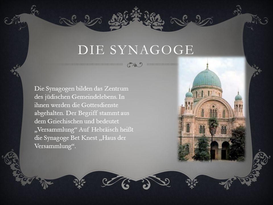 DIE SYNAGOGE Zum feierlichen Gebet versammelt sich die jüdische Gemeinde in der Synagoge. Mindestens zehn Erwachsene Männer müssen da sein, damit der