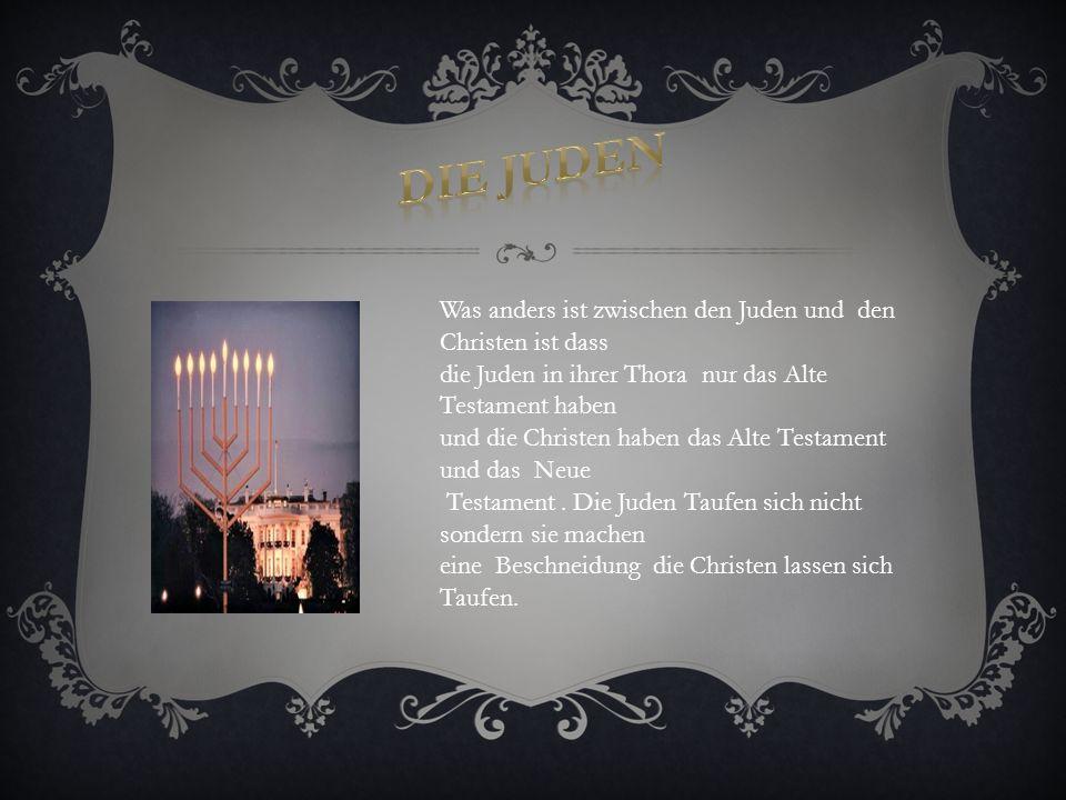 Was anders ist zwischen den Juden und den Christen ist dass die Juden in ihrer Thora nur das Alte Testament haben und die Christen haben das Alte Testament und das Neue Testament.