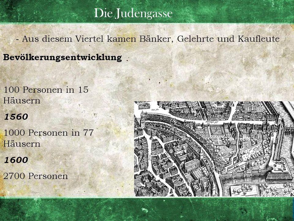 Die Judengasse - Aus diesem Viertel kamen Bänker, Gelehrte und Kaufleute Bevölkerungsentwicklung 100 Personen in 15 Häusern 1560 1000 Personen in 77 H