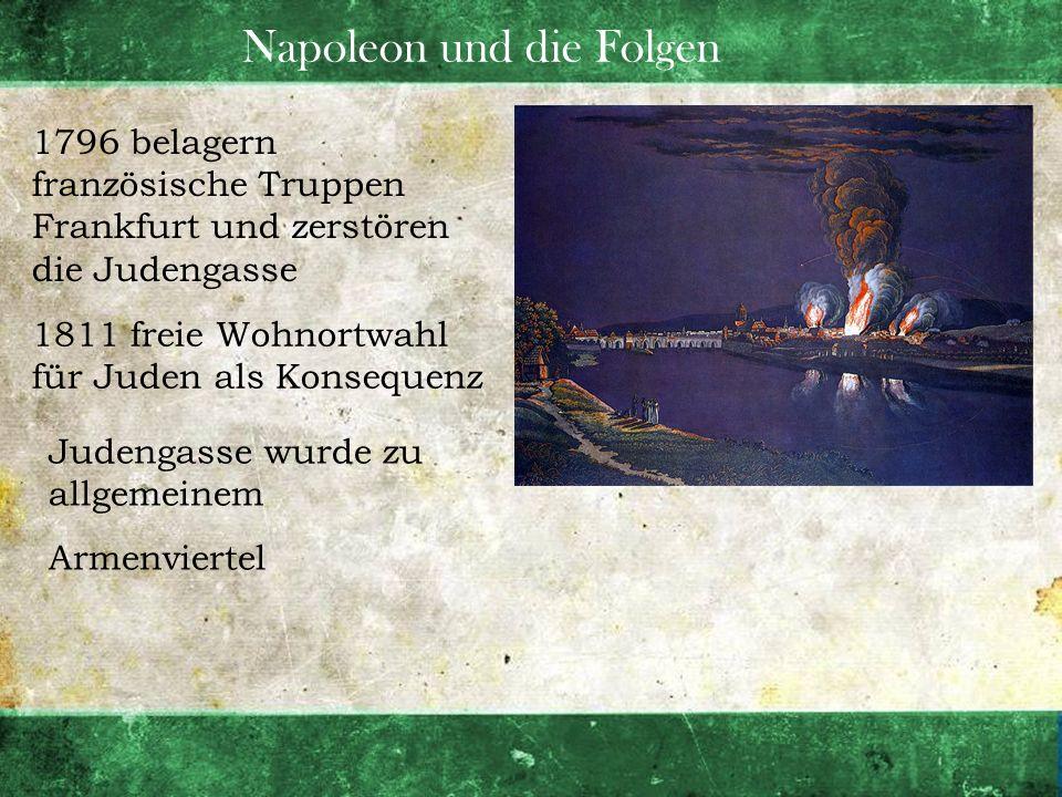 Napoleon und die Folgen 1796 belagern französische Truppen Frankfurt und zerstören die Judengasse 1811 freie Wohnortwahl für Juden als Konsequenz Jude