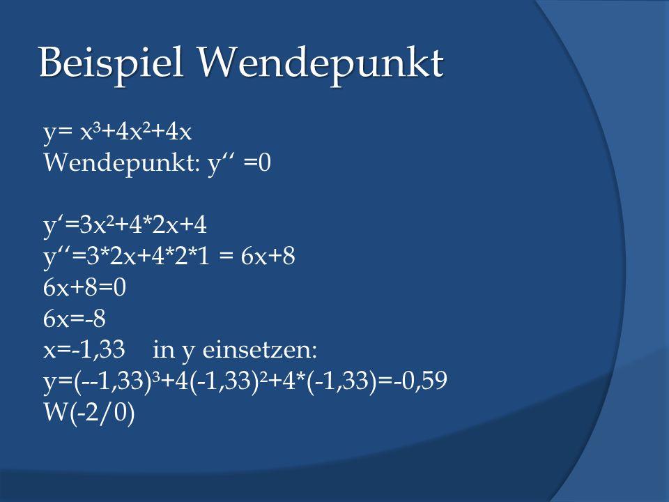 Beispiel Wendepunkt y= x³+4x²+4x Wendepunkt: y =0 y=3x²+4*2x+4 y=3*2x+4*2*1 = 6x+8 6x+8=0 6x=-8 x=-1,33 in y einsetzen: y=(--1,33)³+4(-1,33)²+4*(-1,33
